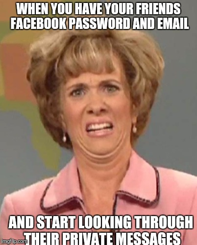 WHEN YOU HAVE YOUR FRIENDS FACEBOOK PASSWORD AND EMAIL AND START LOOKING THROUGH THEIR PRIVATE MESSAGES | image tagged in disgusted | made w/ Imgflip meme maker