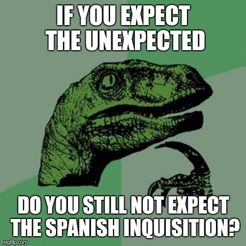 Philosoraptor Meme | IF YOU EXPECT THE UNEXPECTED DO YOU STILL NOT EXPECT THE SPANISH INQUISITION? | image tagged in memes,philosoraptor | made w/ Imgflip meme maker