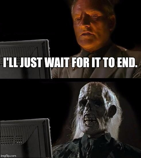Ill Just Wait Here Meme | I'LL JUST WAIT FOR IT TO END. | image tagged in memes,ill just wait here | made w/ Imgflip meme maker