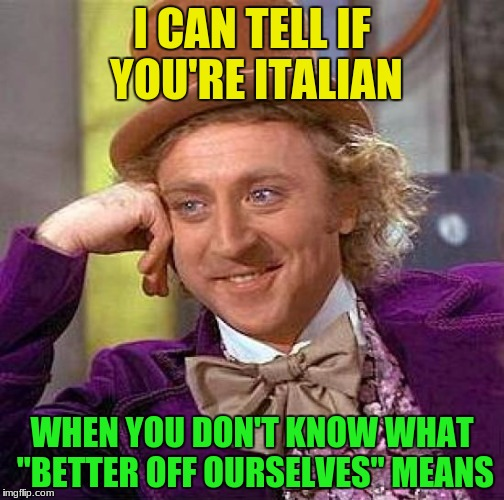 "No racism | I CAN TELL IF YOU'RE ITALIAN WHEN YOU DON'T KNOW WHAT ""BETTER OFF OURSELVES"" MEANS 