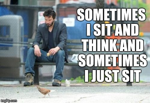 Sad Keanu | SOMETIMES I SIT AND THINK AND SOMETIMES I JUST SIT | image tagged in memes,sad keanu | made w/ Imgflip meme maker