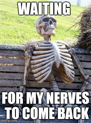 Waiting Skeleton Meme | WAITING FOR MY NERVES TO COME BACK | image tagged in memes,waiting skeleton | made w/ Imgflip meme maker