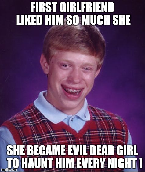 Bad Luck Brian Meme | FIRST GIRLFRIEND LIKED HIM SO MUCH SHE SHE BECAME EVIL DEAD GIRL  TO HAUNT HIM EVERY NIGHT ! | image tagged in memes,bad luck brian | made w/ Imgflip meme maker