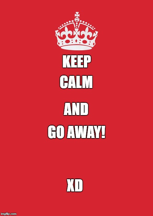 Keep Calm And Carry On Red Meme | KEEP GO AWAY! CALM AND XD | image tagged in memes,keep calm and carry on red | made w/ Imgflip meme maker