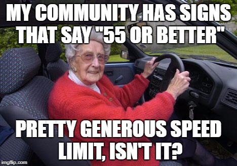 "Old people, driving | MY COMMUNITY HAS SIGNS THAT SAY ""55 OR BETTER"" PRETTY GENEROUS SPEED LIMIT, ISN'T IT? 