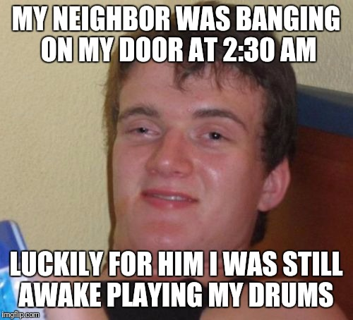 Neighbors Can Be So Annoying, Especially Creating Such A Disturbance At That Hour! | MY NEIGHBOR WAS BANGING ON MY DOOR AT 2:30 AM LUCKILY FOR HIM I WAS STILL AWAKE PLAYING MY DRUMS | image tagged in memes,10 guy,funny,neighbors,drums | made w/ Imgflip meme maker