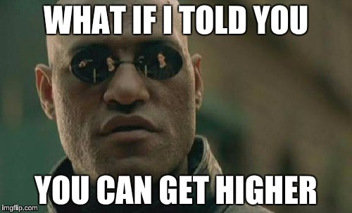 Matrix Morpheus Meme | WHAT IF I TOLD YOU YOU CAN GET HIGHER | image tagged in memes,matrix morpheus | made w/ Imgflip meme maker