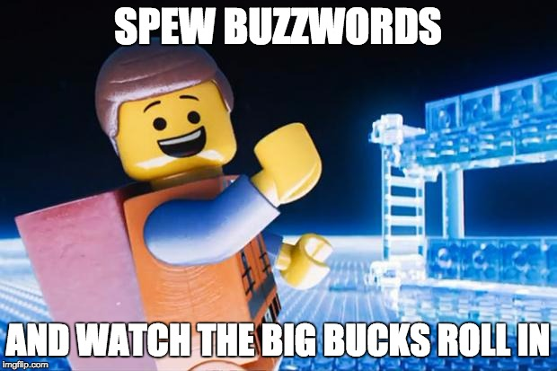 Lego Movie | SPEW BUZZWORDS AND WATCH THE BIG BUCKS ROLL IN | image tagged in lego movie | made w/ Imgflip meme maker