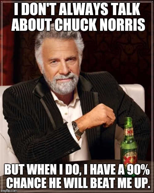 The Most Interesting Man In The World Meme | I DON'T ALWAYS TALK ABOUT CHUCK NORRIS BUT WHEN I DO, I HAVE A 90% CHANCE HE WILL BEAT ME UP. | image tagged in memes,the most interesting man in the world | made w/ Imgflip meme maker