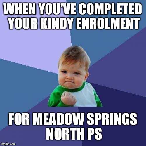 Success Kid Meme | WHEN YOU'VE COMPLETED YOUR KINDY ENROLMENT FOR MEADOW SPRINGS NORTH PS | image tagged in memes,success kid | made w/ Imgflip meme maker