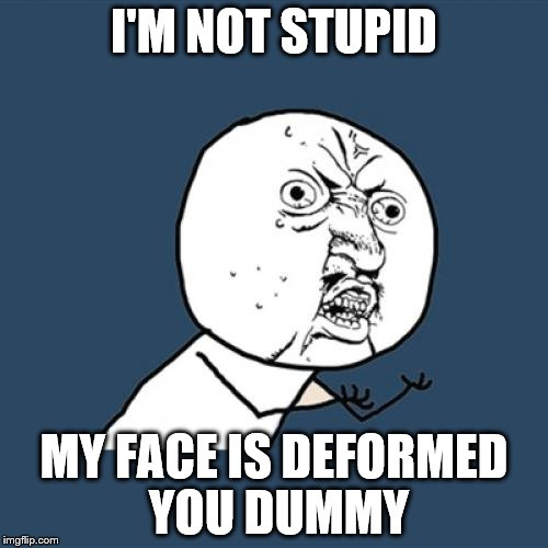 Y U No Meme | I'M NOT STUPID MY FACE IS DEFORMED YOU DUMMY | image tagged in memes,y u no | made w/ Imgflip meme maker
