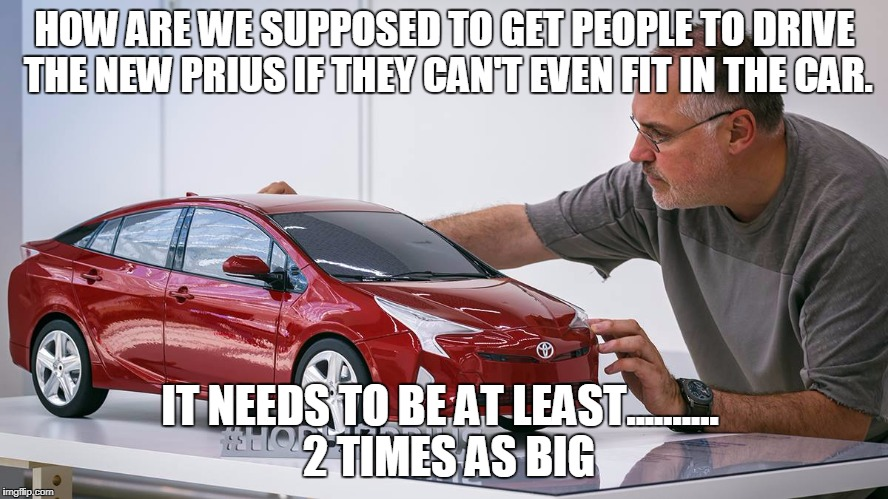 HOW ARE WE SUPPOSED TO GET PEOPLE TO DRIVE THE NEW PRIUS IF THEY CAN'T EVEN FIT IN THE CAR. IT NEEDS TO BE AT LEAST..........  2 TIMES AS BI | image tagged in zoolander prius | made w/ Imgflip meme maker