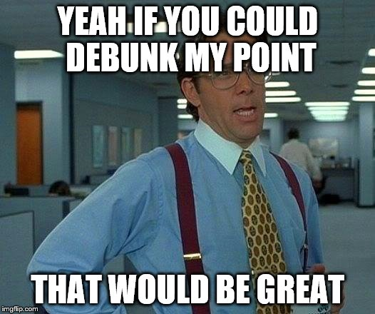 That Would Be Great Meme | YEAH IF YOU COULD DEBUNK MY POINT THAT WOULD BE GREAT | image tagged in memes,that would be great | made w/ Imgflip meme maker