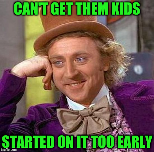 Creepy Condescending Wonka Meme | CAN'T GET THEM KIDS STARTED ON IT TOO EARLY | image tagged in memes,creepy condescending wonka | made w/ Imgflip meme maker
