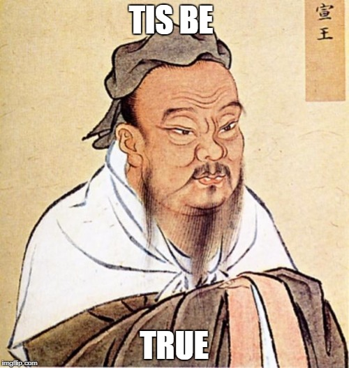 wise man Confucius  | TIS BE TRUE | image tagged in wise man confucius | made w/ Imgflip meme maker