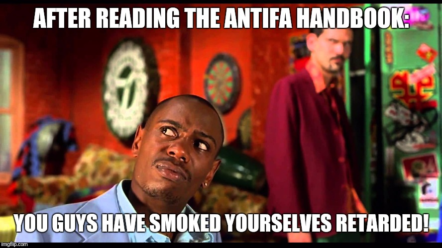 AFTER READING THE ANTIFA HANDBOOK: YOU GUYS HAVE SMOKED YOURSELVES RETARDED! | image tagged in dave chapelle | made w/ Imgflip meme maker