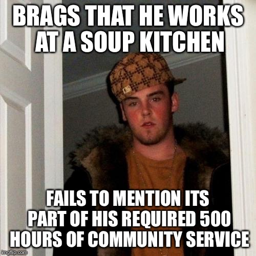 Scumbag Steve Meme | BRAGS THAT HE WORKS AT A SOUP KITCHEN FAILS TO MENTION ITS PART OF HIS REQUIRED 500 HOURS OF COMMUNITY SERVICE | image tagged in memes,scumbag steve | made w/ Imgflip meme maker