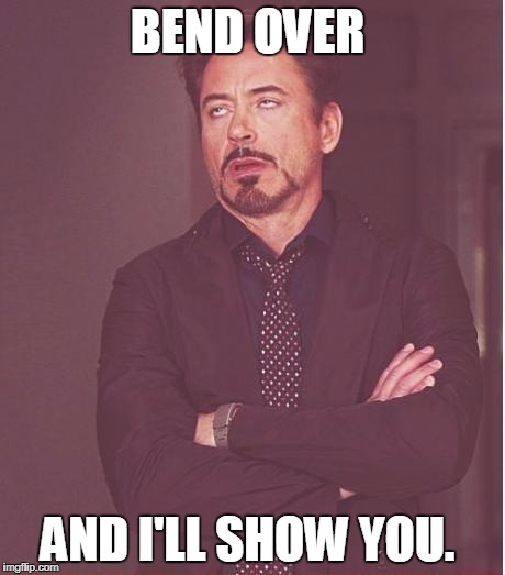 BEND OVER AND I'LL SHOW YOU. | image tagged in memes,face you make robert downey jr | made w/ Imgflip meme maker