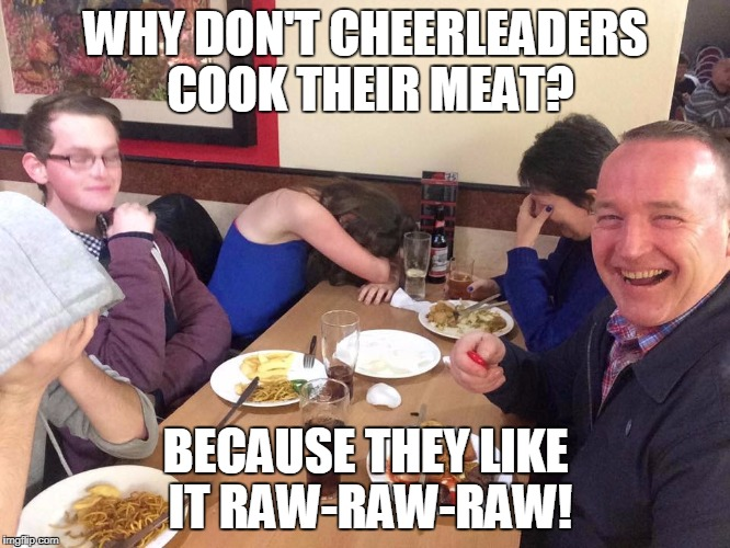 dad joke | WHY DON'T CHEERLEADERS COOK THEIR MEAT? BECAUSE THEY LIKE IT RAW-RAW-RAW! | image tagged in dad joke | made w/ Imgflip meme maker
