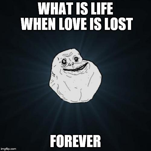 Forever Alone | WHAT IS LIFE WHEN LOVE IS LOST FOREVER | image tagged in memes,forever alone | made w/ Imgflip meme maker