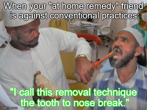 "Too much trust: We all have that one friend | When your ""at home remedy"" friend is against conventional practices: ""I call this removal technique the tooth to nose break."" 