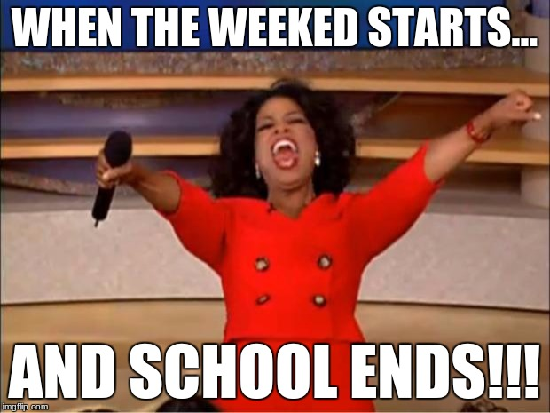 Oprah You Get A Meme | WHEN THE WEEKED STARTS... AND SCHOOL ENDS!!! | image tagged in memes,oprah you get a | made w/ Imgflip meme maker