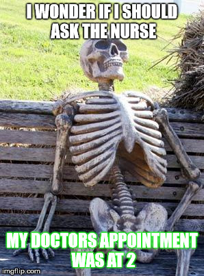 Waiting in the Lobby Forever: Hi, I Signed in. I am still sitting here.  | I WONDER IF I SHOULD ASK THE NURSE MY DOCTORS APPOINTMENT WAS AT 2 | image tagged in memes,waiting skeleton,health care,ridiculous,still waiting | made w/ Imgflip meme maker