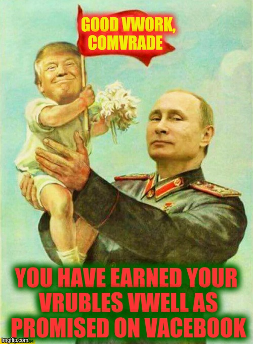 putin holding baby donald | GOOD VWORK, COMVRADE YOU HAVE EARNED YOUR VRUBLES VWELL AS PROMISED ON VACEBOOK | image tagged in putin holding baby donald | made w/ Imgflip meme maker