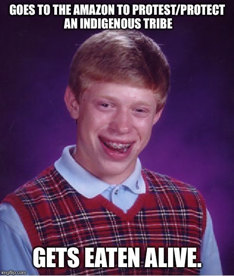 Bad Luck Brian Meme | GOES TO THE AMAZON TO PROTEST/PROTECT AN INDIGENOUS TRIBE GETS EATEN ALIVE. | image tagged in memes,bad luck brian | made w/ Imgflip meme maker