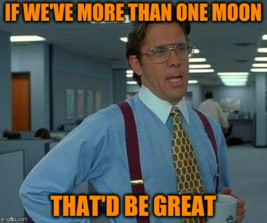That Would Be Great Meme | IF WE'VE MORE THAN ONE MOON THAT'D BE GREAT | image tagged in memes,that would be great,moon | made w/ Imgflip meme maker