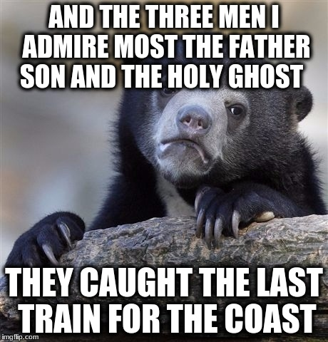 Confession Bear Meme | AND THE THREE MEN I ADMIRE MOST THE FATHER SON AND THE HOLY GHOST THEY CAUGHT THE LAST TRAIN FOR THE COAST | image tagged in memes,confession bear | made w/ Imgflip meme maker
