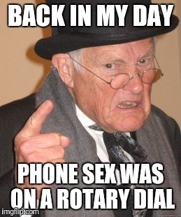 Back In My Day Meme | BACK IN MY DAY PHONE SEX WAS ON A ROTARY DIAL | image tagged in memes,back in my day | made w/ Imgflip meme maker