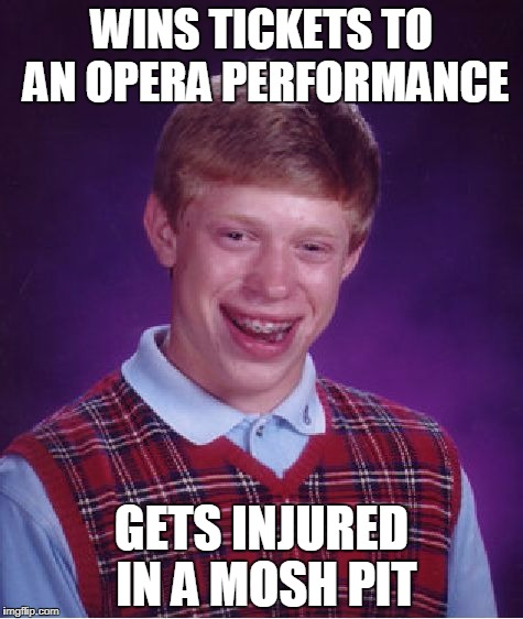 Bad Luck Brian Opera | WINS TICKETS TO AN OPERA PERFORMANCE GETS INJURED IN A MOSH PIT | image tagged in memes,bad luck brian,opera | made w/ Imgflip meme maker