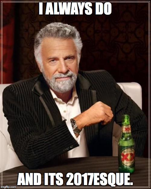 The Most Interesting Man In The World Meme | I ALWAYS DO AND ITS 2017ESQUE. | image tagged in memes,the most interesting man in the world | made w/ Imgflip meme maker