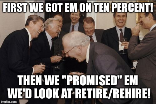 "Laughing Men In Suits Meme | FIRST WE GOT EM ON TEN PERCENT! THEN WE ""PROMISED"" EM WE'D LOOK AT RETIRE/REHIRE! 