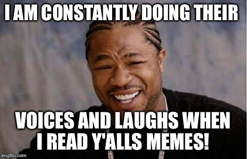 Yo Dawg Heard You Meme | I AM CONSTANTLY DOING THEIR VOICES AND LAUGHS WHEN I READ Y'ALLS MEMES! | image tagged in memes,yo dawg heard you | made w/ Imgflip meme maker