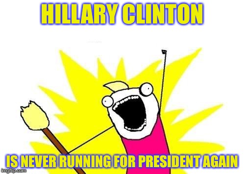 X All The Y Meme | HILLARY CLINTON IS NEVER RUNNING FOR PRESIDENT AGAIN | image tagged in memes,x all the y | made w/ Imgflip meme maker