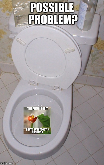 Toilet | POSSIBLE PROBLEM? | image tagged in toilet | made w/ Imgflip meme maker