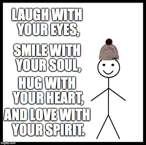 Be Like Bill Meme | LAUGH WITH YOUR EYES, SMILE WITH YOUR SOUL, HUG WITH YOUR HEART, AND LOVE WITH YOUR SPIRIT. | image tagged in memes,be like bill | made w/ Imgflip meme maker