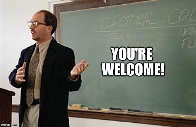 Teacher explains | YOU'RE WELCOME! | image tagged in teacher explains | made w/ Imgflip meme maker