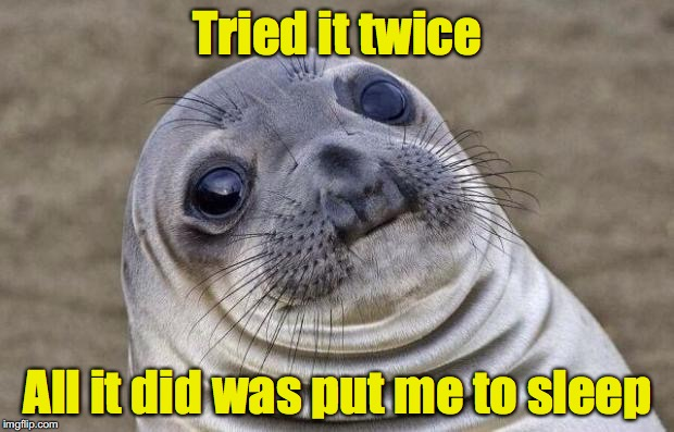 Awkward Moment Sealion Meme | Tried it twice All it did was put me to sleep | image tagged in memes,awkward moment sealion | made w/ Imgflip meme maker