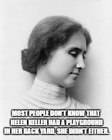 MOST PEOPLE DON'T KNOW THAT HELEN KELLER HAD A PLAYGROUND IN HER BACK YARD. SHE DIDN'T EITHER. | image tagged in helen keller | made w/ Imgflip meme maker
