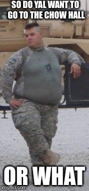 fat army | SO DO YAL WANT TO GO TO THE CHOW HALL OR WHAT | image tagged in fat army | made w/ Imgflip meme maker