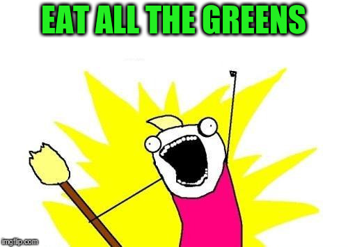 X All The Y Meme | EAT ALL THE GREENS | image tagged in memes,x all the y | made w/ Imgflip meme maker