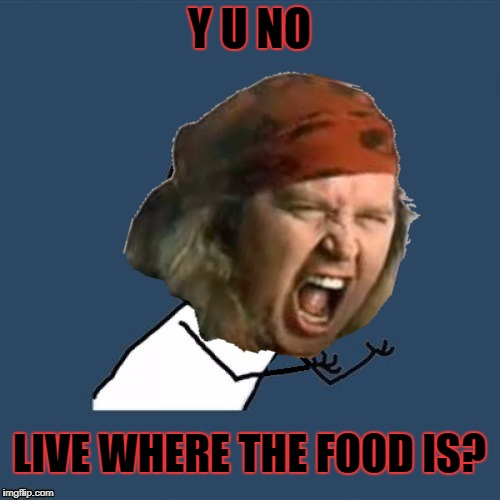 Y U NO LIVE WHERE THE FOOD IS? | made w/ Imgflip meme maker