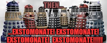 Time For The Daleks | THEN... ...EXSTOMONATE! EXSTOMONATE!  EXSTOMONATE!  EXSTOMONATE!!!!! | image tagged in time for the daleks | made w/ Imgflip meme maker