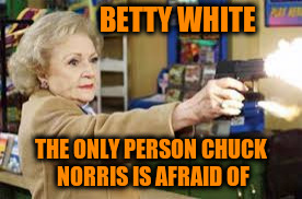 BETTY WHITE THE ONLY PERSON CHUCK NORRIS IS AFRAID OF | made w/ Imgflip meme maker