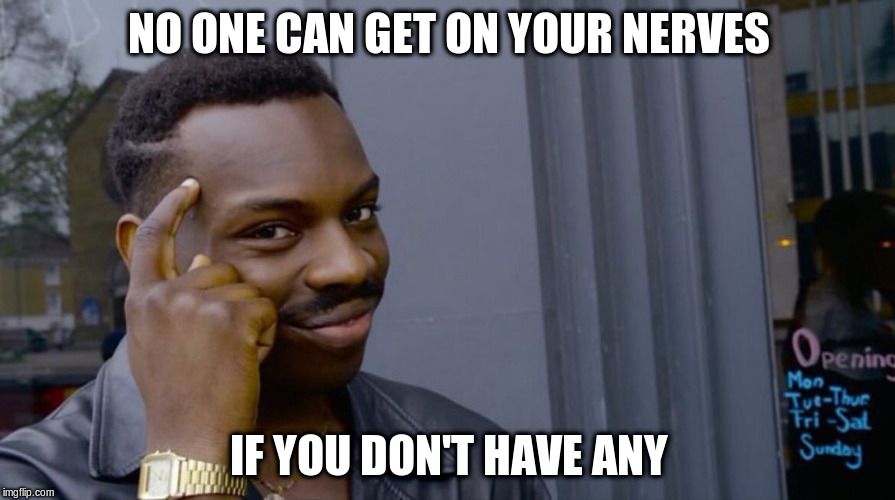 NO ONE CAN GET ON YOUR NERVES IF YOU DON'T HAVE ANY | made w/ Imgflip meme maker