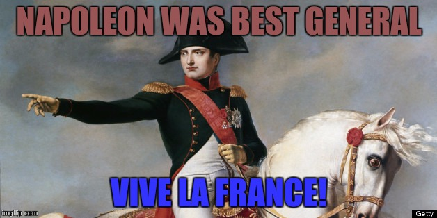 NAPOLEON WAS BEST GENERAL VIVE LA FRANCE! | made w/ Imgflip meme maker