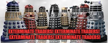 Time For The Daleks | EXTERMINATE TRADERS! EXTERMINATE TRADERS!  EXTERMINATE TRADERS! EXTERMINATE TRADERS! | image tagged in time for the daleks | made w/ Imgflip meme maker